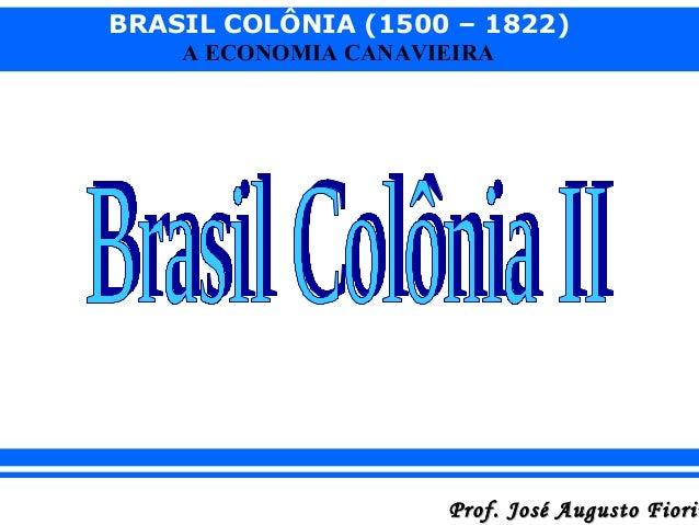 BRASIL COLÔNIA (1500 – 1822) A ECONOMIA CANAVIEIRA  Prof. José Augusto Fiorin