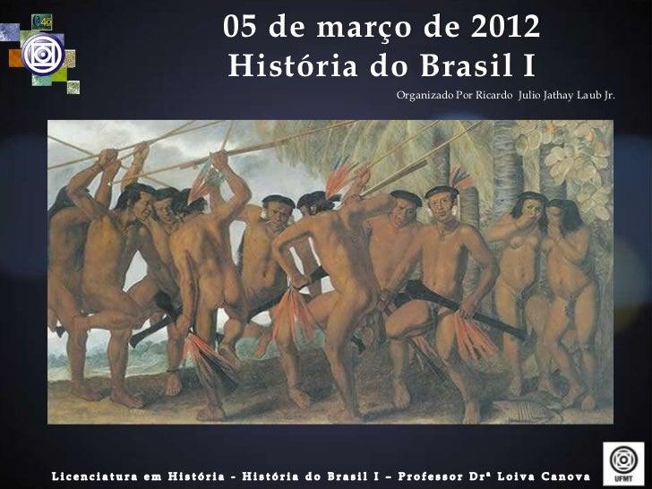 05 de março de 2012História do Brasil I          Organizado Por Ricardo Julio Jathay Laub Jr.