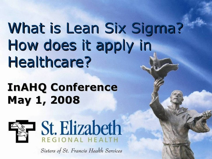 What is Lean Six Sigma?How does it apply inHealthcare?InAHQ ConferenceMay 1, 2008