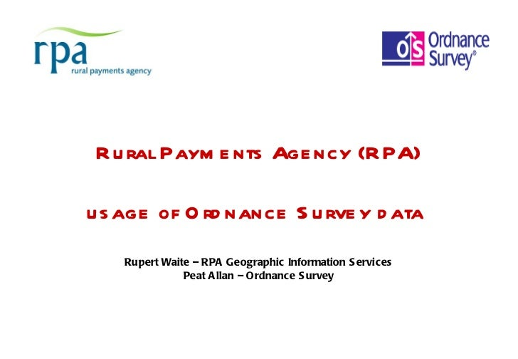 Rural Payments Agency (RPA) usage of Ordnance Survey data    Rupert Waite – RPA Geographic Information Services Peat Allan...