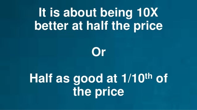 It is about being 10X better at half the price Or Half as good at 1/10th of the price