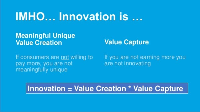 IMHO… Innovation is … Meaningful Unique Value Creation If consumers are not willing to pay more, you are not meaningfully ...