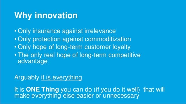 Why innovation • Only insurance against irrelevance • Only protection against commoditization • Only hope of long-term cus...