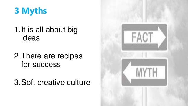 3 Myths 1.It is all about big ideas 2.There are recipes for success 3.Soft creative culture