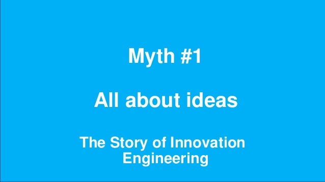 Myth #1 All about ideas The Story of Innovation Engineering