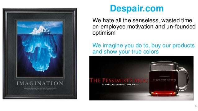 Despair.com We hate all the senseless, wasted time on employee motivation and un-founded optimism We imagine you do to, bu...