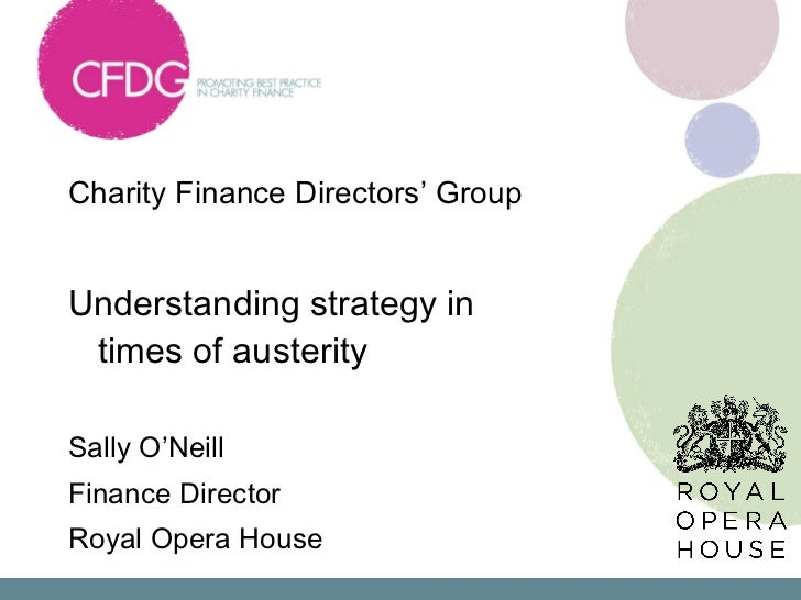 Charity Finance Directors' Group  <ul><li>Understanding strategy in times of austerity </li></ul><ul><li>Sally O'Neill </l...