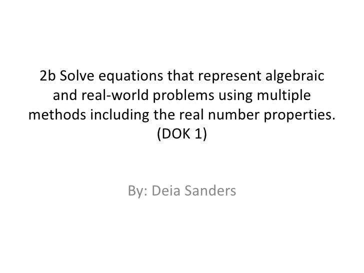 2b Solve equations that represent algebraic and real-world problems using multiple methods including the real number prope...