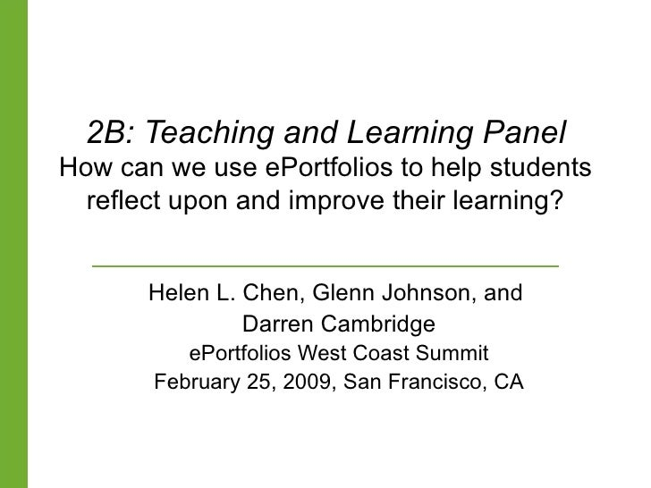 2B: Teaching and Learning Panel How can we use ePortfolios to help students reflect upon and improve their learning? Helen...