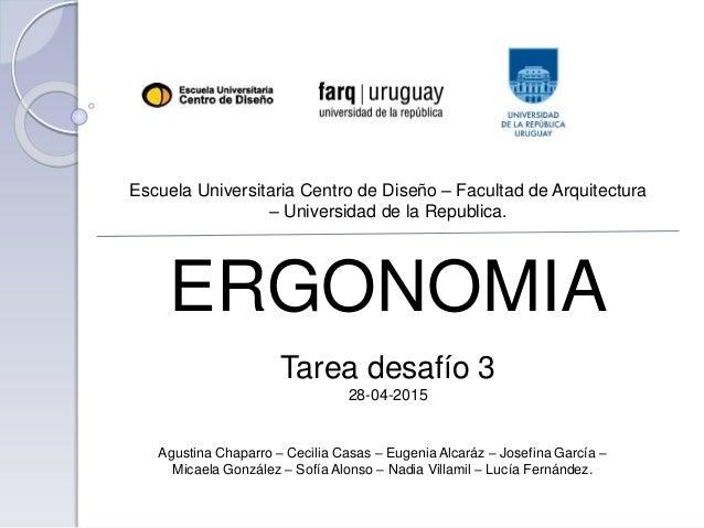 Escuela Universitaria Centro de Diseño – Facultad de Arquitectura – Universidad de la Republica. ERGONOMIA Tarea desafío 3...