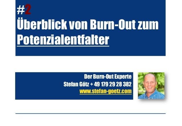 #2 Überblick von Burn-Out zum Potenzialentfalter Der Burn-Out Experte Stefan Götz + 49 179 29 28 382 www.stefan-goetz.com