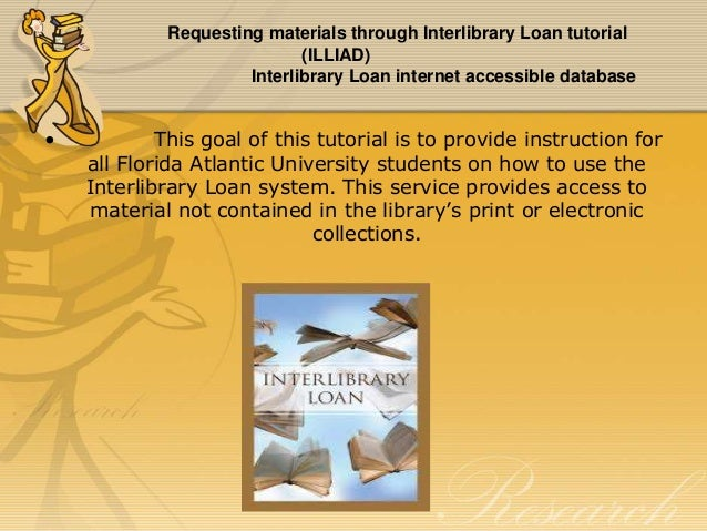 Requesting materials through Interlibrary Loan tutorial (ILLIAD) Interlibrary Loan internet accessible database  •  This g...