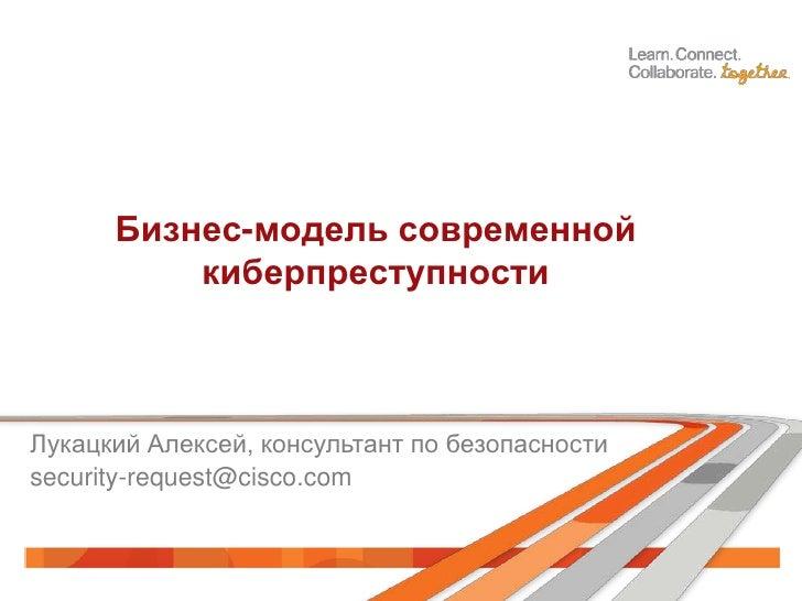 Бизнес-модель современной          киберпреступностиЛукацкий Алексей, консультант по безопасностиsecurity-request@cisco.com