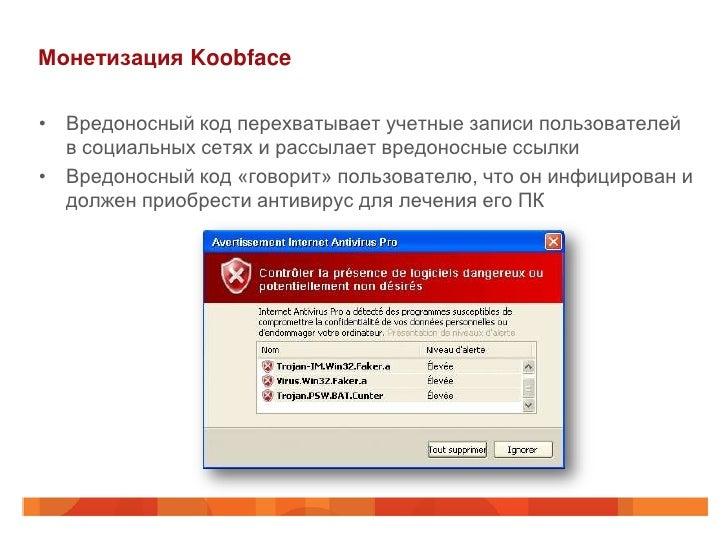 Монетизация Koobface• Вредоносный код перехватывает учетные записи пользователей  в социальных сетях и рассылает вредоносн...