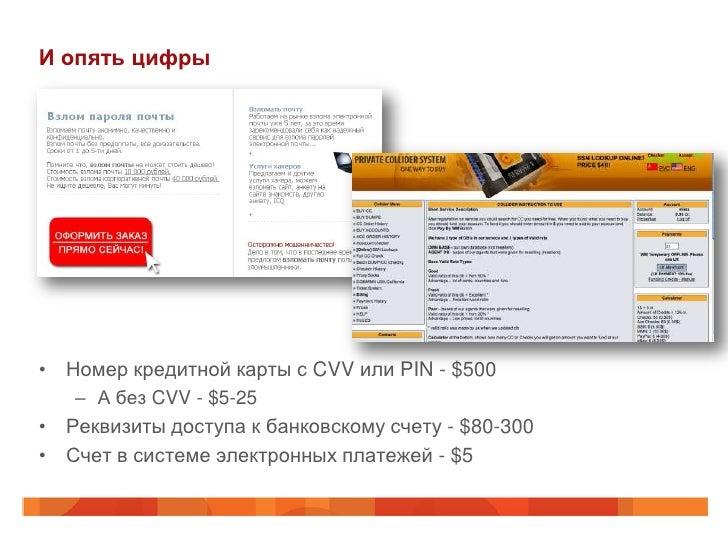 И опять цифры• Номер кредитной карты с CVV или PIN - $500   – А без CVV - $5-25• Реквизиты доступа к банковскому счету - $...