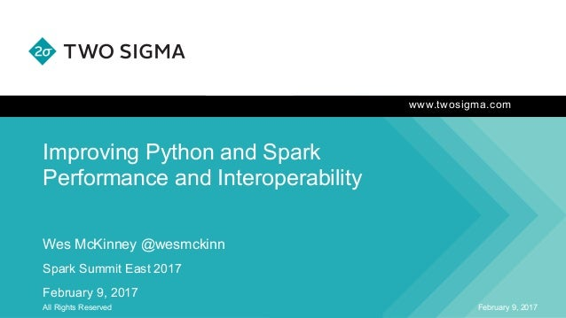 www.twosigma.com Improving Python and Spark Performance and Interoperability February 9, 2017All Rights Reserved Wes McKin...