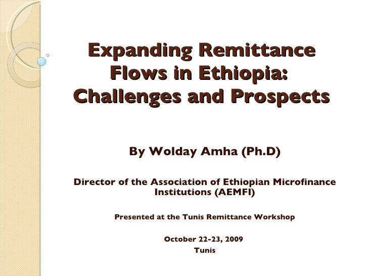 Expanding Remittance Flows in Ethiopia:  Challenges and Prospects By Wolday Amha (Ph.D) Director of the Association of Eth...