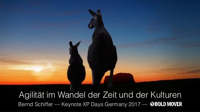 Agilität im Wandel der Zeit und der Kulturen Bernd Schiffer — Keynote XP Days Germany 2017 —