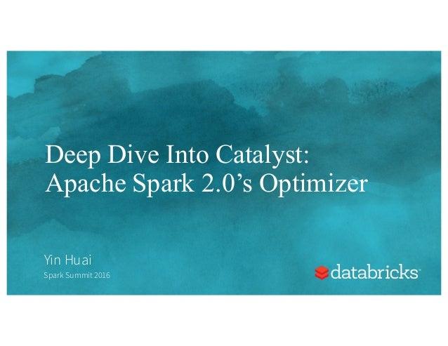 Deep Dive Into Catalyst: Apache Spark 2.0's Optimizer Yin Huai Spark Summit 2016