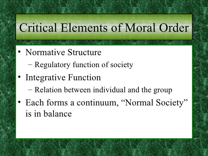 Critical Elements of Moral Order <ul><li>Normative Structure </li></ul><ul><ul><li>Regulatory function of society  </li></...