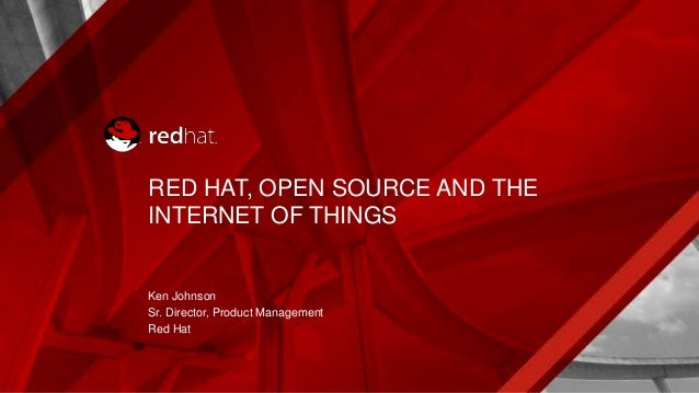 RED HAT, OPEN SOURCE AND THE INTERNET OF THINGS Ken Johnson Sr. Director, Product Management Red Hat