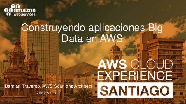 Construyendo aplicaciones Big Data en AWS Damián Traverso, AWS Solutions Architect Agosto, 2017