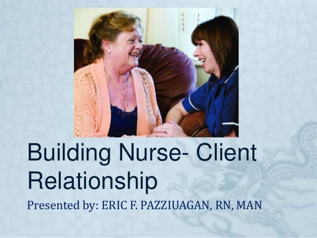 Building Nurse- Client Relationship Presented by: ERIC F. PAZZIUAGAN, RN, MAN