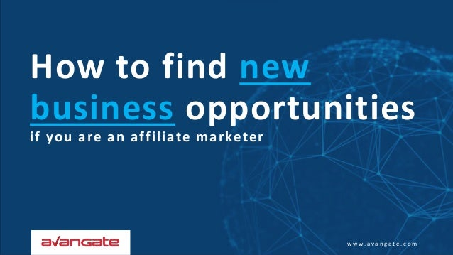 w w w . a v a n g a t e . c o m How to find new business opportunities if you are an affiliate marketer