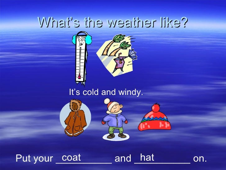 What's the weather like? It's cold and windy. Put your __________ and __________ on. coat hat