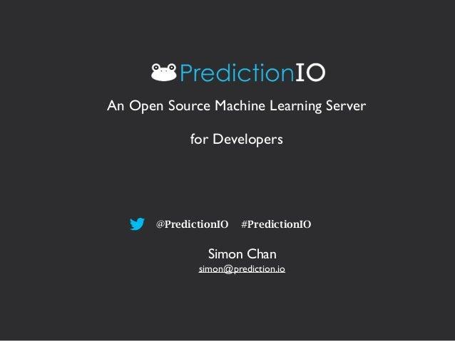 An Open Source Machine Learning Server  for Developers  @PredictionIO #PredictionIO  Simon Chan  simon@prediction.io