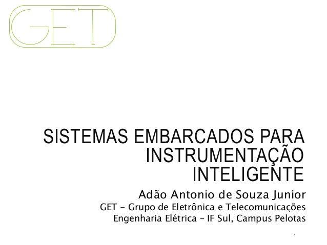 SISTEMAS EMBARCADOS PARA INSTRUMENTAÇÃO INTELIGENTE Adão Antonio de Souza Junior GET - Grupo de Eletrônica e Telecomunicaç...