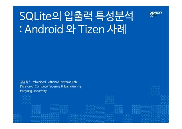 SQLite의 입출력 특성분석  : Android 와 Tizen 사례  김명식 / Embedded Software Systems Lab.  Division of Computer Science & Engineering  ...