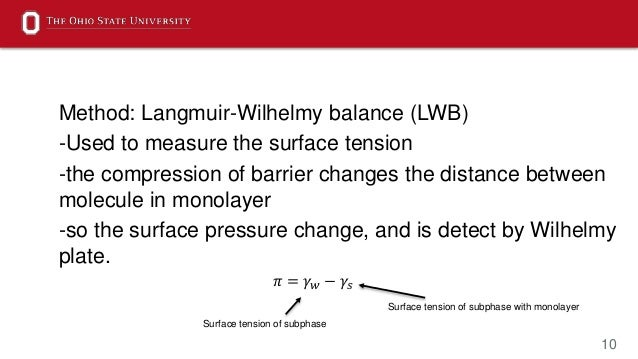 10 Method: Langmuir-Wilhelmy balance (LWB) -Used to measure the surface tension -the compression of barrier changes the di...