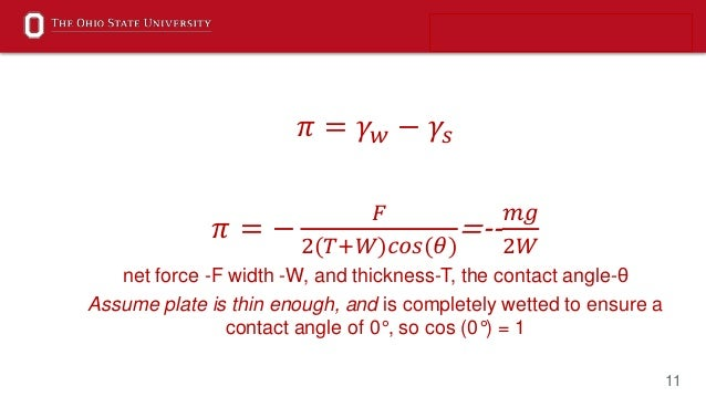 11 𝜋 = 𝛾 𝑤 − 𝛾𝑠 𝜋 = − 𝐹 2(𝑇+𝑊)𝑐𝑜𝑠(𝜃) =-- 𝑚𝑔 2𝑊 net force -F width -W, and thickness-T, the contact angle-θ Assume plate is...