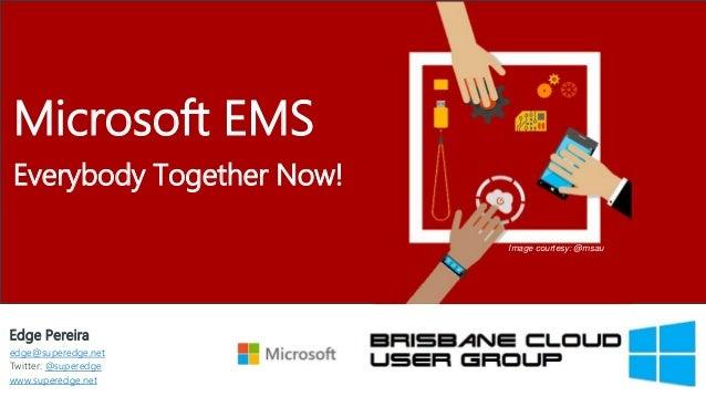 Edge Pereira edge@superedge.net Twitter: @superedge www.superedge.net Microsoft EMS Everybody Together Now! Image courtesy...