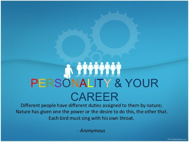 PERSONALITY & YOUR CAREER Different	   people	   have	   different	   du1es	   assigned	   to	   them	   by	   nature;	   	 ...