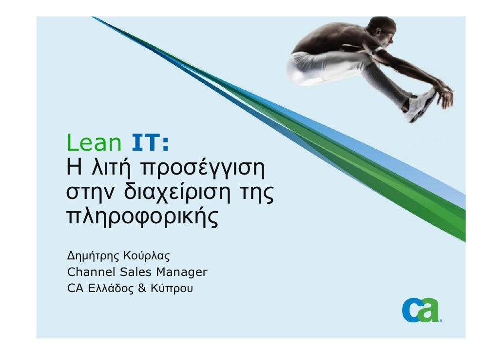 Lean IT: Η λιτή προσέγγιση στην διαχείριση της πληροφορικής ∆ηµήτρης Κούρλας Channel Sales Manager CA Ελλάδος & Κύπρου
