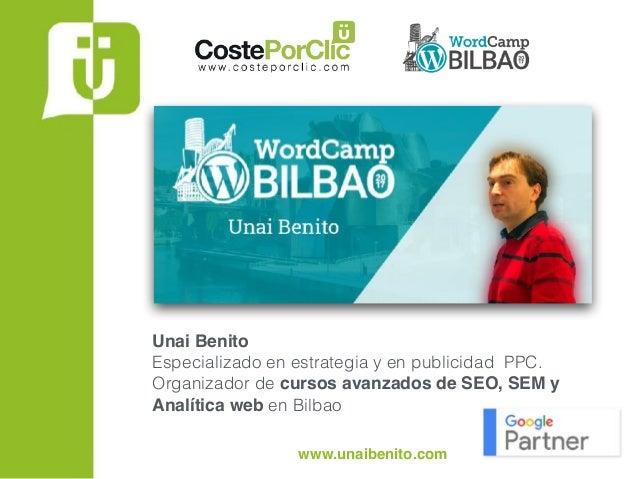 www.unaibenito.com Unai Benito Especializado en estrategia y en publicidad PPC.  Organizador de cursos avanzados de SEO,...