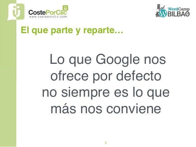4 Lo que Google nos ofrece por defecto  no siempre es lo que más nos conviene El que parte y reparte…
