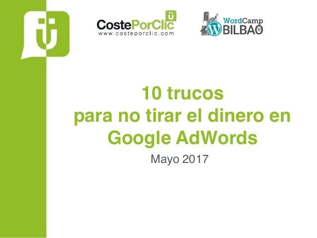 10 trucos para no tirar el dinero en Google AdWords Mayo 2017