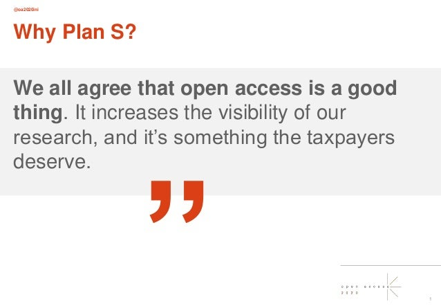 @oa2020ini 1 Why Plan S? We all agree that open access is a good thing. It increases the visibility of our research, and i...