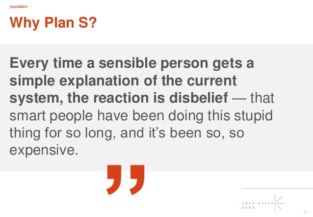 @oa2020ini 3 Why Plan S? Every time a sensible person gets a simple explanation of the current system, the reaction is dis...