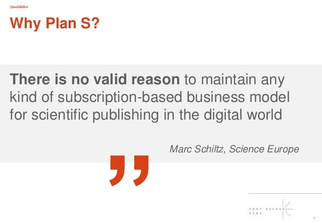 @oa2020ini 4 Why Plan S? There is no valid reason to maintain any kind of subscription-based business model for scientific...