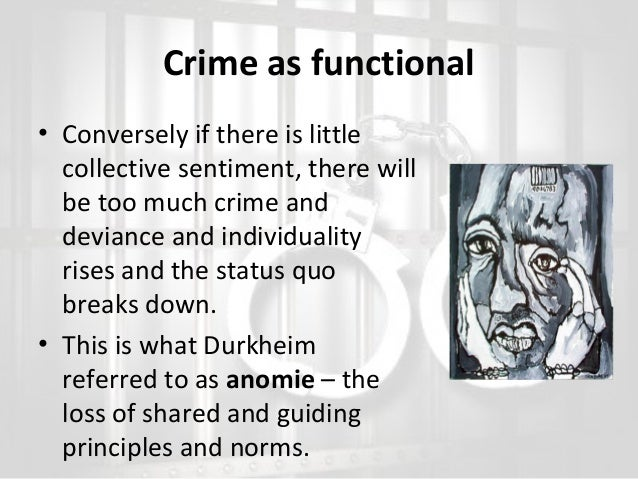 Crime as functional • Conversely if there is little collective sentiment, there will be too much crime and deviance and in...