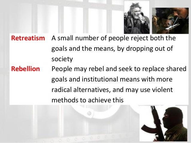 Retreatism A small number of people reject both the goals and the means, by dropping out of society Rebellion People may r...