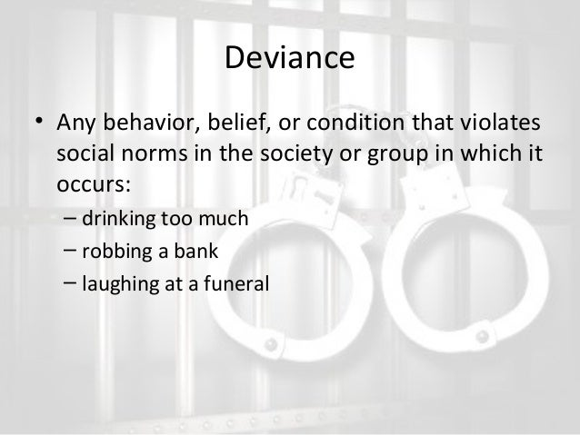 Deviance • Any behavior, belief, or condition that violates social norms in the society or group in which it occurs: – dri...