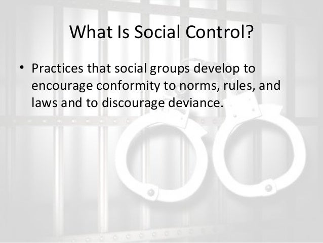 What Is Social Control? • Practices that social groups develop to encourage conformity to norms, rules, and laws and to di...