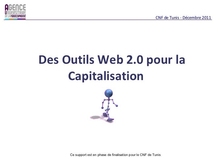 Des Outils Web 2.0 pour la Capitalisation  CNF de Tunis - Décembre 2011 Ce support est en phase de finalisation pour le CN...