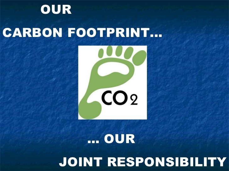 OURCARBON FOOTPRINT...          ... OUR      JOINT RESPONSIBILITY