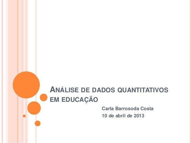 ANÁLISE DE DADOS QUANTITATIVOSEM EDUCAÇÃOCarla Barrosoda Costa10 de abril de 2013